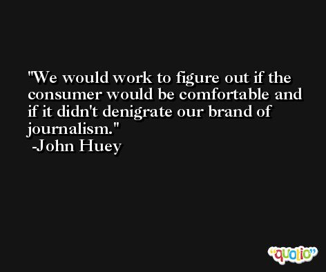 We would work to figure out if the consumer would be comfortable and if it didn't denigrate our brand of journalism. -John Huey