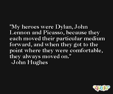 My heroes were Dylan, John Lennon and Picasso, because they each moved their particular medium forward, and when they got to the point where they were comfortable, they always moved on. -John Hughes