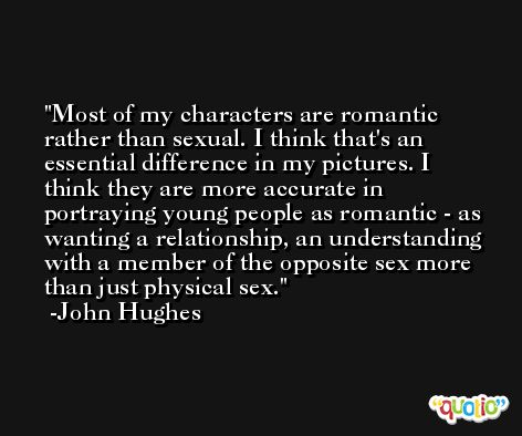 Most of my characters are romantic rather than sexual. I think that's an essential difference in my pictures. I think they are more accurate in portraying young people as romantic - as wanting a relationship, an understanding with a member of the opposite sex more than just physical sex. -John Hughes