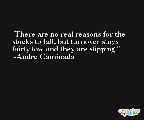 There are no real reasons for the stocks to fall, but turnover stays fairly low and they are slipping. -Andre Caminada