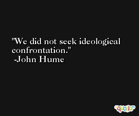 We did not seek ideological confrontation. -John Hume