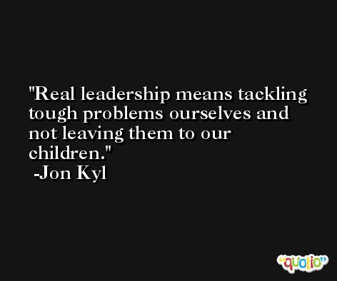 Real leadership means tackling tough problems ourselves and not leaving them to our children. -Jon Kyl