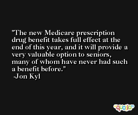 The new Medicare prescription drug benefit takes full effect at the end of this year, and it will provide a very valuable option to seniors, many of whom have never had such a benefit before. -Jon Kyl