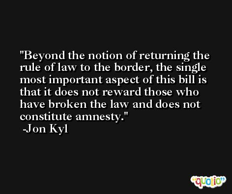 Beyond the notion of returning the rule of law to the border, the single most important aspect of this bill is that it does not reward those who have broken the law and does not constitute amnesty. -Jon Kyl