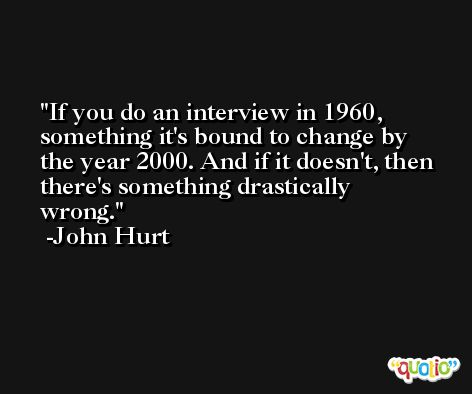 If you do an interview in 1960, something it's bound to change by the year 2000. And if it doesn't, then there's something drastically wrong. -John Hurt