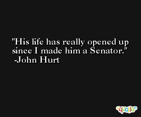 His life has really opened up since I made him a Senator. -John Hurt