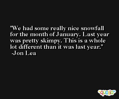 We had some really nice snowfall for the month of January. Last year was pretty skimpy. This is a whole lot different than it was last year. -Jon Lea