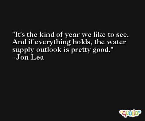 It's the kind of year we like to see. And if everything holds, the water supply outlook is pretty good. -Jon Lea