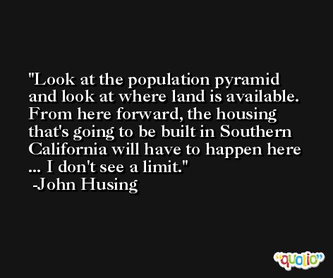 Look at the population pyramid and look at where land is available. From here forward, the housing that's going to be built in Southern California will have to happen here ... I don't see a limit. -John Husing