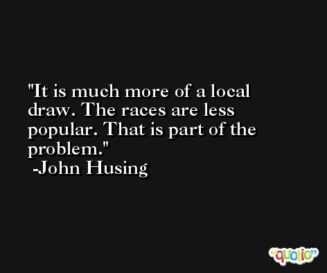 It is much more of a local draw. The races are less popular. That is part of the problem. -John Husing