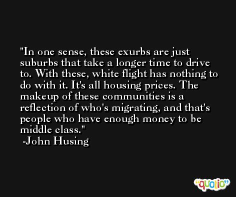 In one sense, these exurbs are just suburbs that take a longer time to drive to. With these, white flight has nothing to do with it. It's all housing prices. The makeup of these communities is a reflection of who's migrating, and that's people who have enough money to be middle class. -John Husing