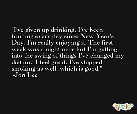 I've given up drinking. I've been training every day since New Year's Day. I'm really enjoying it. The first week was a nightmare but I'm getting into the swing of things I've changed my diet and I feel great. I've stopped smoking as well, which is good. -Jon Lee