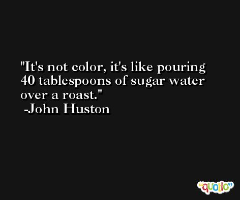 It's not color, it's like pouring 40 tablespoons of sugar water over a roast. -John Huston