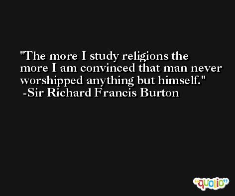 The more I study religions the more I am convinced that man never worshipped anything but himself. -Sir Richard Francis Burton