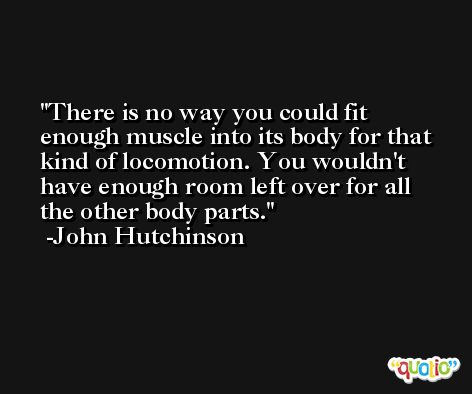There is no way you could fit enough muscle into its body for that kind of locomotion. You wouldn't have enough room left over for all the other body parts. -John Hutchinson