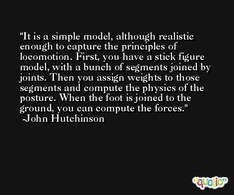 It is a simple model, although realistic enough to capture the principles of locomotion. First, you have a stick figure model, with a bunch of segments joined by joints. Then you assign weights to those segments and compute the physics of the posture. When the foot is joined to the ground, you can compute the forces. -John Hutchinson