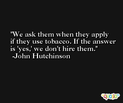 We ask them when they apply if they use tobacco. If the answer is 'yes,' we don't hire them. -John Hutchinson