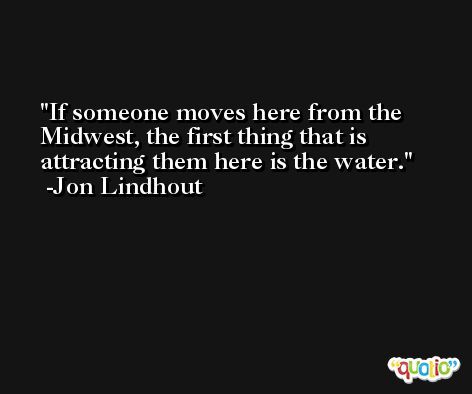 If someone moves here from the Midwest, the first thing that is attracting them here is the water. -Jon Lindhout