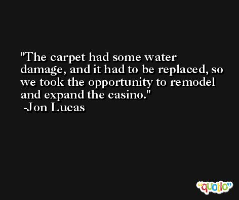 The carpet had some water damage, and it had to be replaced, so we took the opportunity to remodel and expand the casino. -Jon Lucas