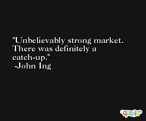 Unbelievably strong market. There was definitely a catch-up. -John Ing