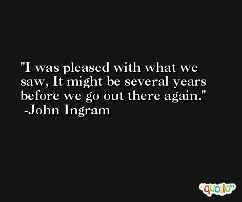 I was pleased with what we saw, It might be several years before we go out there again. -John Ingram