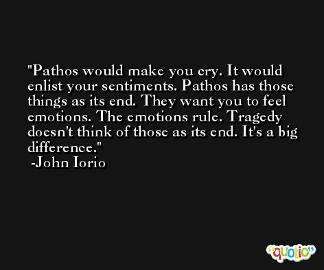 Pathos would make you cry. It would enlist your sentiments. Pathos has those things as its end. They want you to feel emotions. The emotions rule. Tragedy doesn't think of those as its end. It's a big difference. -John Iorio