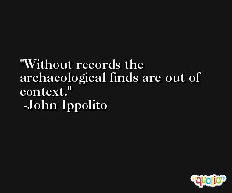 Without records the archaeological finds are out of context. -John Ippolito
