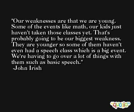 Our weaknesses are that we are young. Some of the events like math, our kids just haven't taken those classes yet. That's probably going to be our biggest weakness. They are younger so some of them haven't even had a speech class which is a big event. We're having to go over a lot of things with them such as basic speech. -John Irish