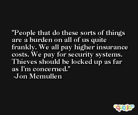 People that do these sorts of things are a burden on all of us quite frankly. We all pay higher insurance costs. We pay for security systems. Thieves should be locked up as far as I'm concerned. -Jon Mcmullen
