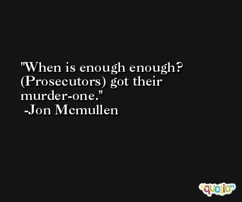 When is enough enough? (Prosecutors) got their murder-one. -Jon Mcmullen