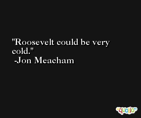 Roosevelt could be very cold. -Jon Meacham