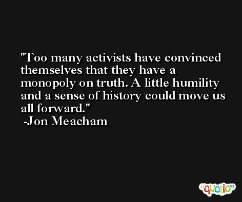 Too many activists have convinced themselves that they have a monopoly on truth. A little humility and a sense of history could move us all forward. -Jon Meacham
