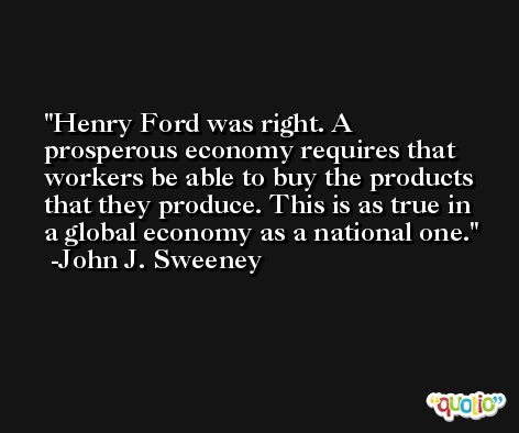 Henry Ford was right. A prosperous economy requires that workers be able to buy the products that they produce. This is as true in a global economy as a national one. -John J. Sweeney