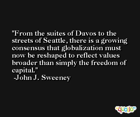 From the suites of Davos to the streets of Seattle, there is a growing consensus that globalization must now be reshaped to reflect values broader than simply the freedom of capital. -John J. Sweeney