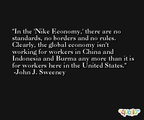 In the 'Nike Economy,' there are no standards, no borders and no rules. Clearly, the global economy isn't working for workers in China and Indonesia and Burma any more than it is for workers here in the United States. -John J. Sweeney