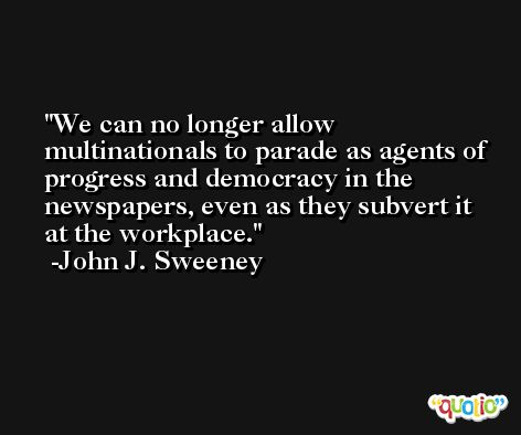 We can no longer allow multinationals to parade as agents of progress and democracy in the newspapers, even as they subvert it at the workplace. -John J. Sweeney