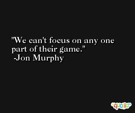 We can't focus on any one part of their game. -Jon Murphy