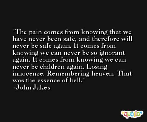 The pain comes from knowing that we have never been safe, and therefore will never be safe again. It comes from knowing we can never be so ignorant again. It comes from knowing we can never be children again. Losing innocence. Remembering heaven. That was the essence of hell. -John Jakes