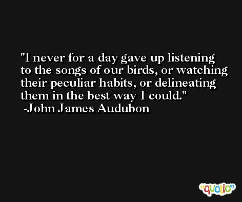 I never for a day gave up listening to the songs of our birds, or watching their peculiar habits, or delineating them in the best way I could. -John James Audubon