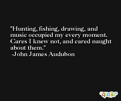 Hunting, fishing, drawing, and music occupied my every moment. Cares I knew not, and cared naught about them. -John James Audubon