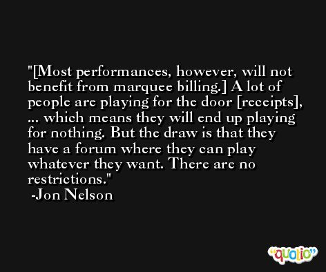 [Most performances, however, will not benefit from marquee billing.] A lot of people are playing for the door [receipts], ... which means they will end up playing for nothing. But the draw is that they have a forum where they can play whatever they want. There are no restrictions. -Jon Nelson
