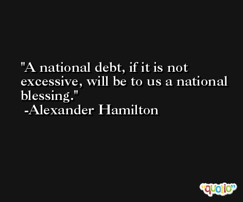 A national debt, if it is not excessive, will be to us a national blessing. -Alexander Hamilton