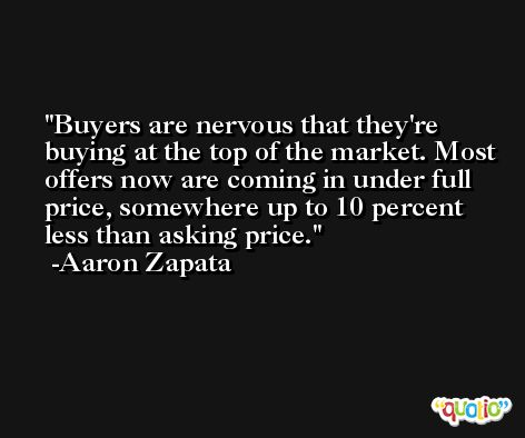 Buyers are nervous that they're buying at the top of the market. Most offers now are coming in under full price, somewhere up to 10 percent less than asking price. -Aaron Zapata