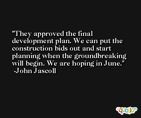 They approved the final development plan. We can put the construction bids out and start planning when the groundbreaking will begin. We are hoping in June. -John Jascoll
