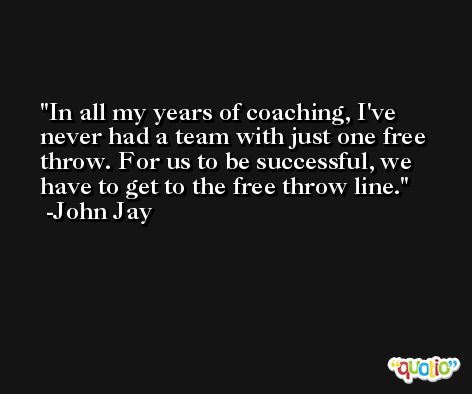 In all my years of coaching, I've never had a team with just one free throw. For us to be successful, we have to get to the free throw line. -John Jay