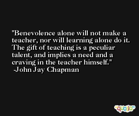 Benevolence alone will not make a teacher, nor will learning alone do it. The gift of teaching is a peculiar talent, and implies a need and a craving in the teacher himself. -John Jay Chapman