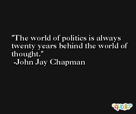 The world of politics is always twenty years behind the world of thought. -John Jay Chapman