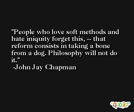 People who love soft methods and hate iniquity forget this, -- that reform consists in taking a bone from a dog. Philosophy will not do it. -John Jay Chapman