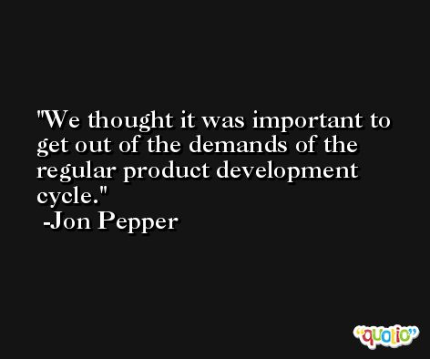 We thought it was important to get out of the demands of the regular product development cycle. -Jon Pepper