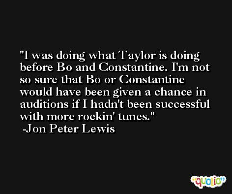 I was doing what Taylor is doing before Bo and Constantine. I'm not so sure that Bo or Constantine would have been given a chance in auditions if I hadn't been successful with more rockin' tunes. -Jon Peter Lewis